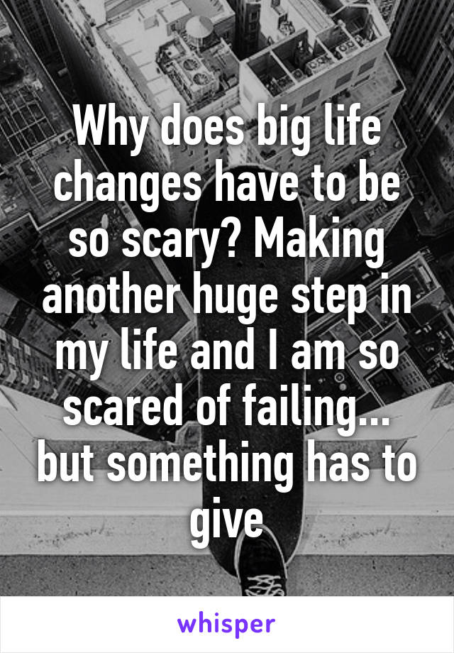 Why does big life changes have to be so scary? Making another huge step in my life and I am so scared of failing... but something has to give