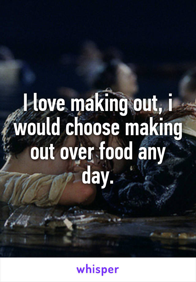 I love making out, i would choose making out over food any day.