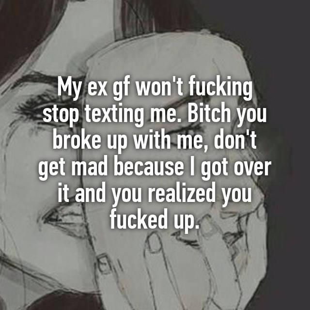 My ex gf won't fucking stop texting me  Bitch you broke up