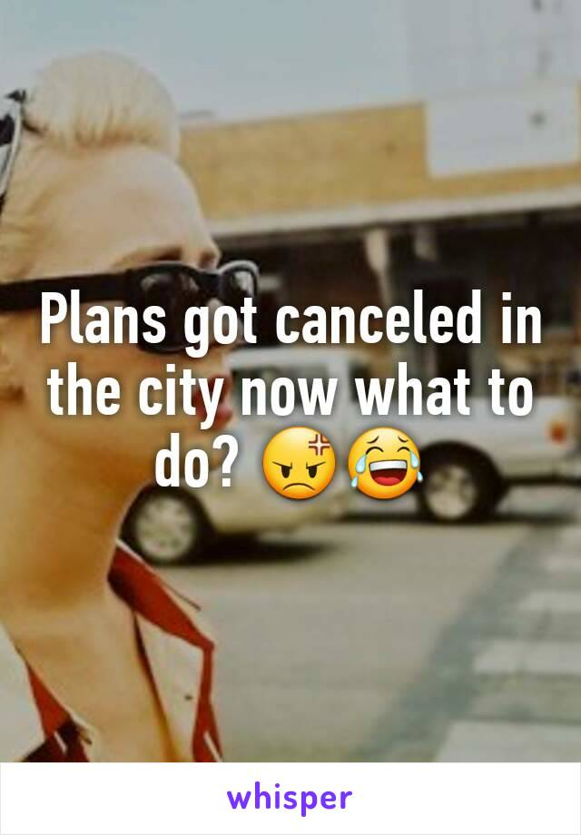 Plans got canceled in the city now what to do? 😡😂