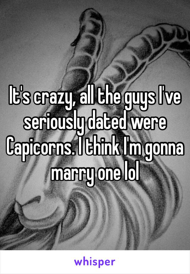 It's crazy, all the guys I've seriously dated were Capicorns. I think I'm gonna marry one lol