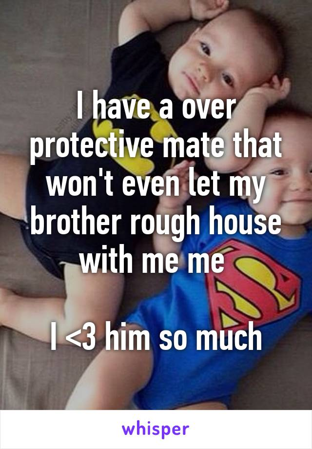 I have a over protective mate that won't even let my brother rough house with me me   I <3 him so much