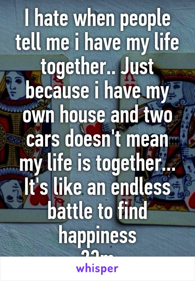 I hate when people tell me i have my life together.. Just because i have my own house and two cars doesn't mean my life is together... It's like an endless battle to find happiness 23m