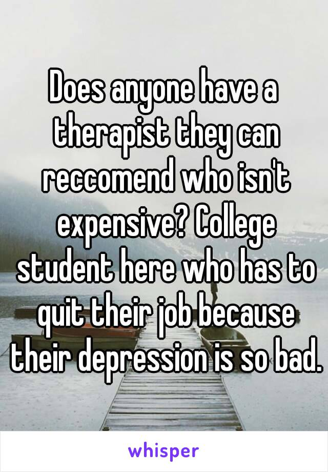 Does anyone have a therapist they can reccomend who isn't expensive? College student here who has to quit their job because their depression is so bad.