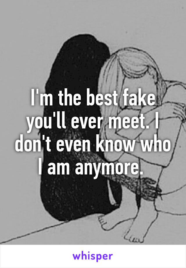I'm the best fake you'll ever meet. I don't even know who I am anymore.