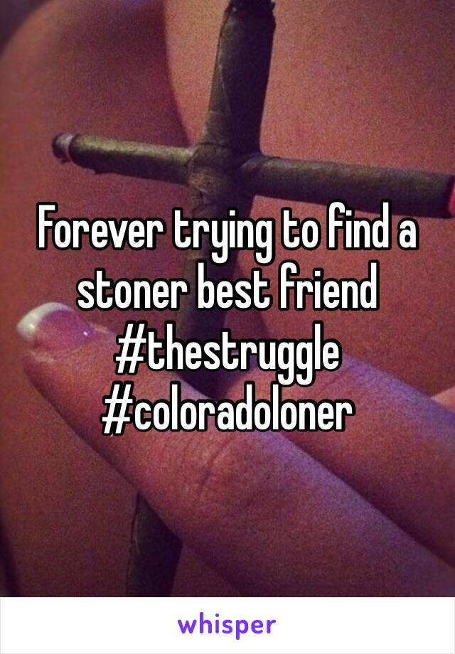 Forever trying to find a stoner best friend  #thestruggle #coloradoloner