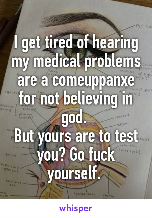 I get tired of hearing my medical problems are a comeuppanxe for not believing in god.  But yours are to test you? Go fuck yourself.