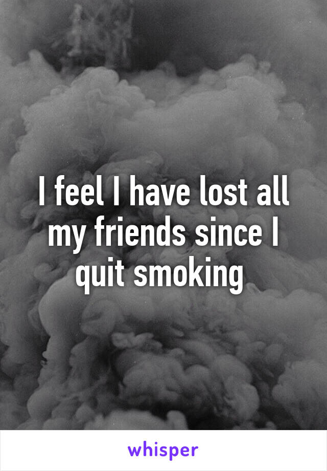I feel I have lost all my friends since I quit smoking