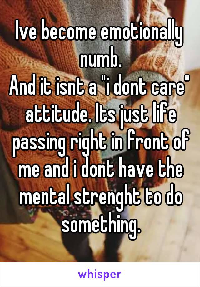 """Ive become emotionally numb. And it isnt a """"i dont care"""" attitude. Its just life passing right in front of me and i dont have the mental strenght to do something."""
