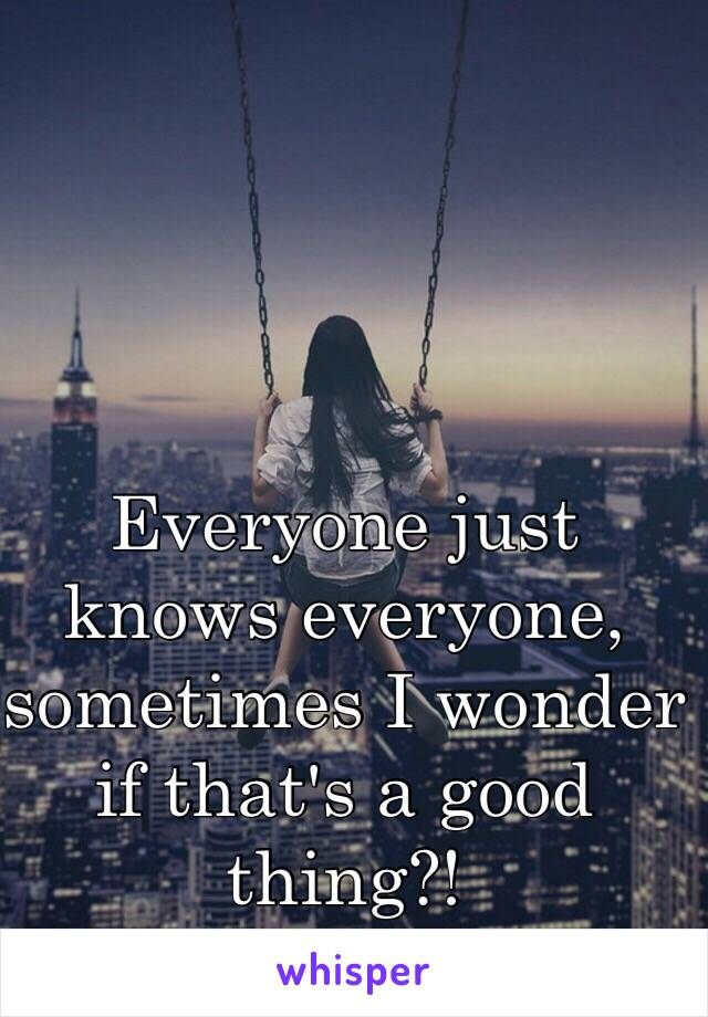 Everyone just knows everyone, sometimes I wonder if that's a good thing?!