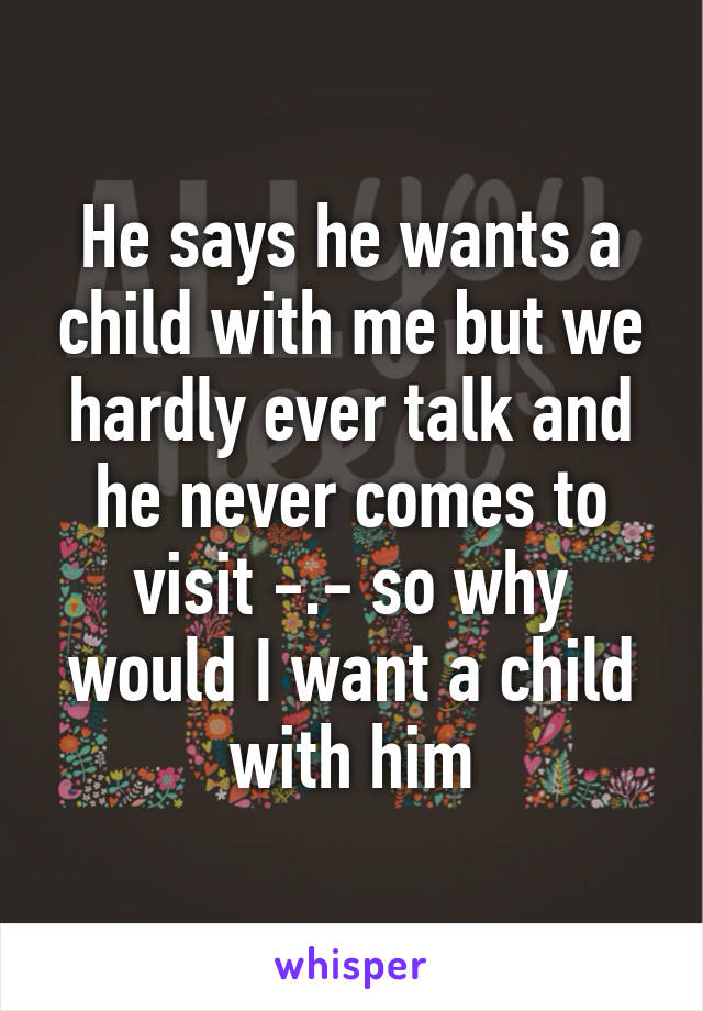 He says he wants a child with me but we hardly ever talk and he never comes to visit -.- so why would I want a child with him
