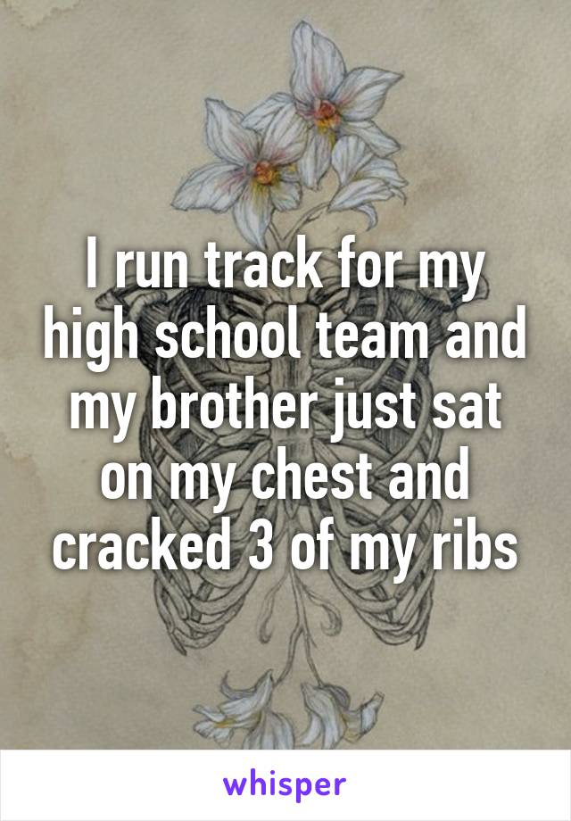 I run track for my high school team and my brother just sat on my chest and cracked 3 of my ribs