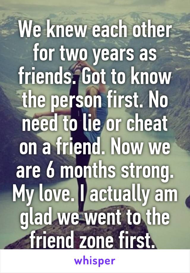 We knew each other for two years as friends. Got to know the person first. No need to lie or cheat on a friend. Now we are 6 months strong. My love. I actually am glad we went to the friend zone first.