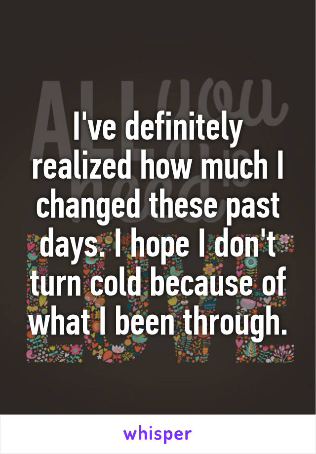 I've definitely realized how much I changed these past days. I hope I don't turn cold because of what I been through.
