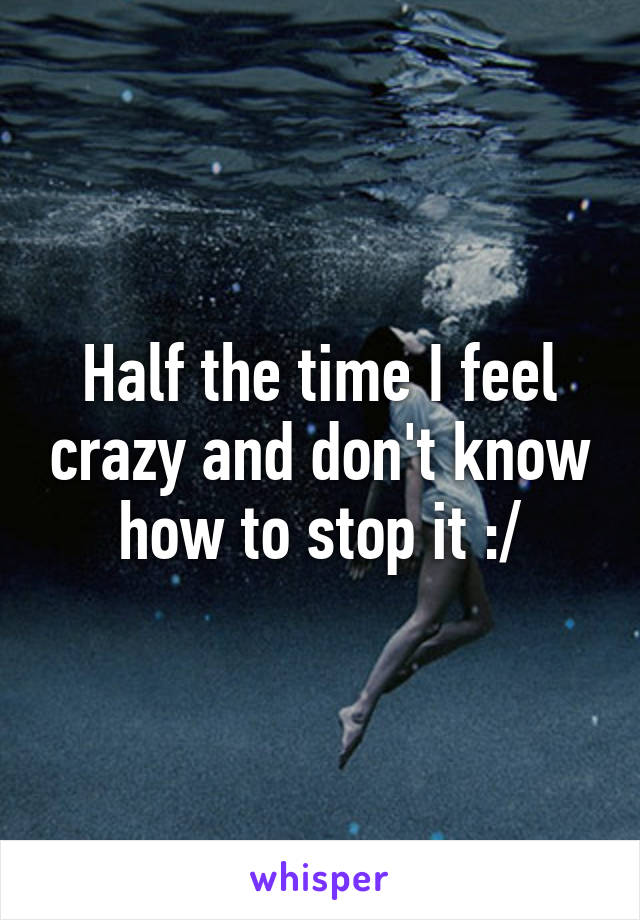 Half the time I feel crazy and don't know how to stop it :/