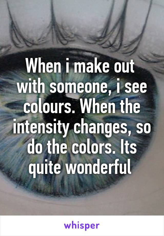 When i make out  with someone, i see colours. When the intensity changes, so do the colors. Its quite wonderful