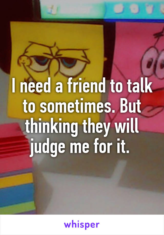 I need a friend to talk to sometimes. But thinking they will judge me for it.