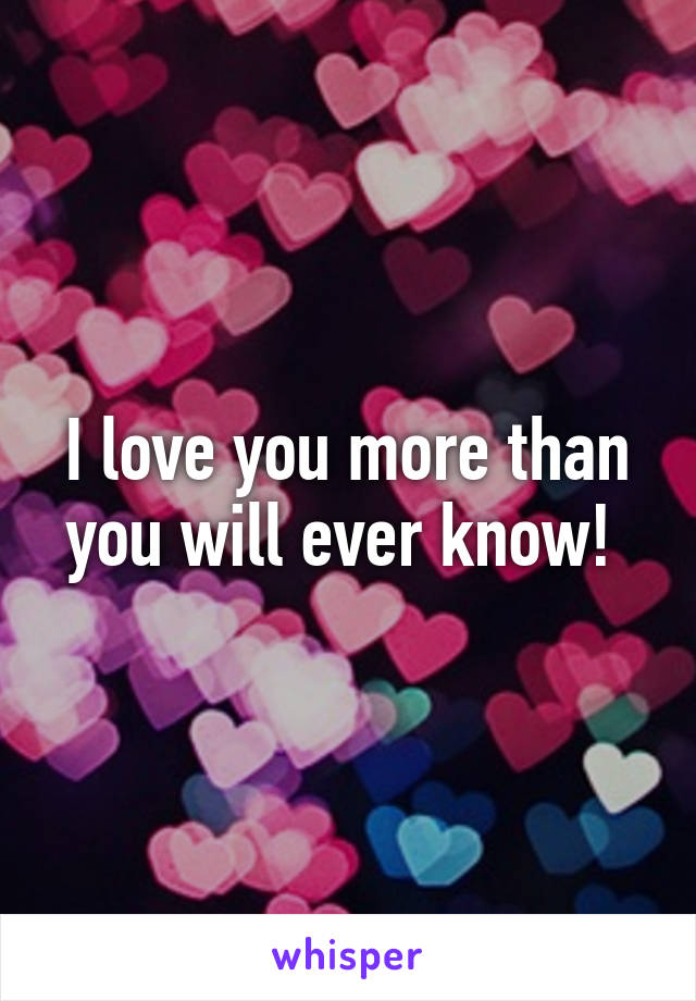 I love you more than you will ever know!
