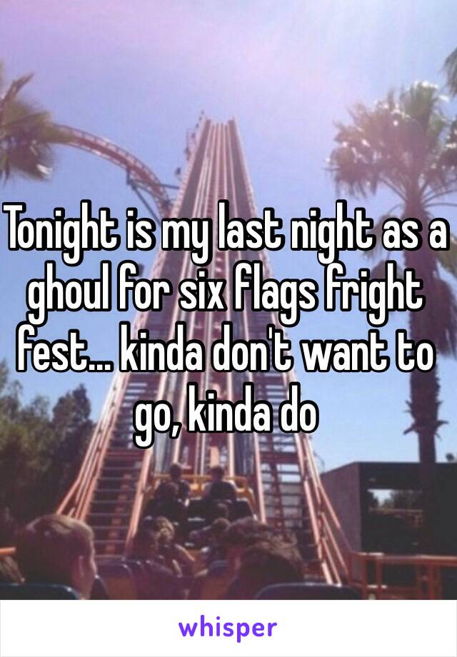Tonight is my last night as a ghoul for six flags fright fest… kinda don't want to go, kinda do
