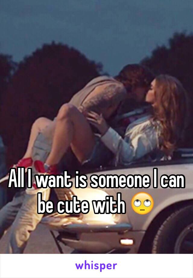 All I want is someone I can be cute with 🙄