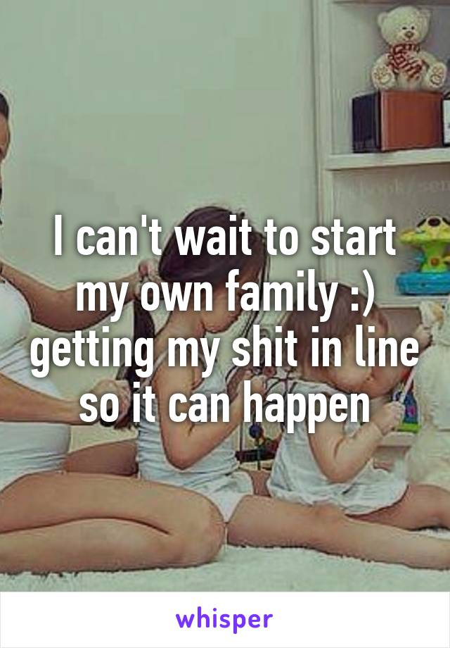 I can't wait to start my own family :) getting my shit in line so it can happen