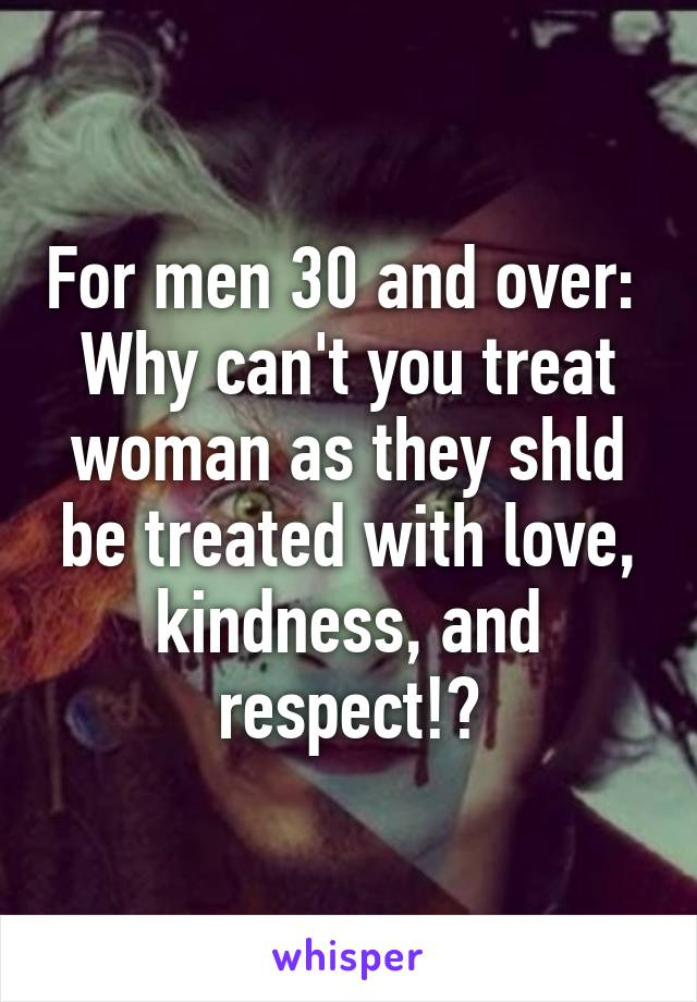 For men 30 and over:  Why can't you treat woman as they shld be treated with love, kindness, and respect!?