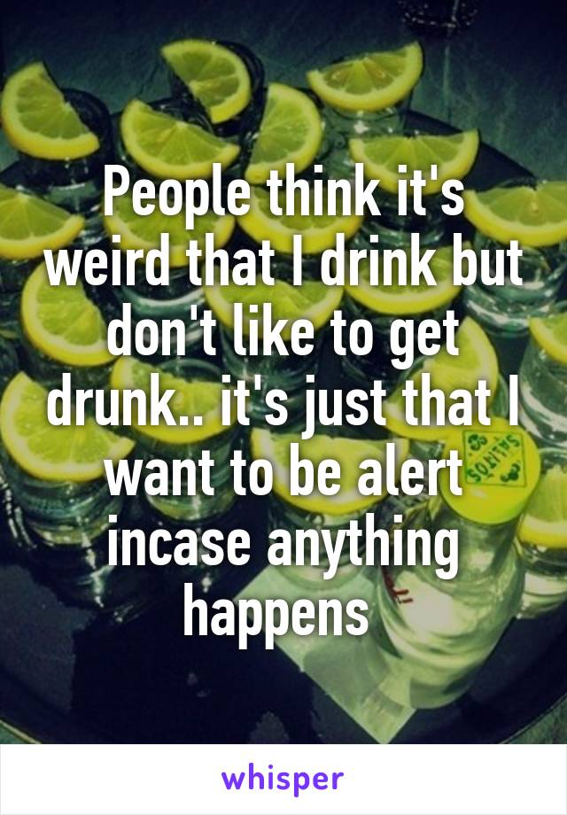 People think it's weird that I drink but don't like to get drunk.. it's just that I want to be alert incase anything happens