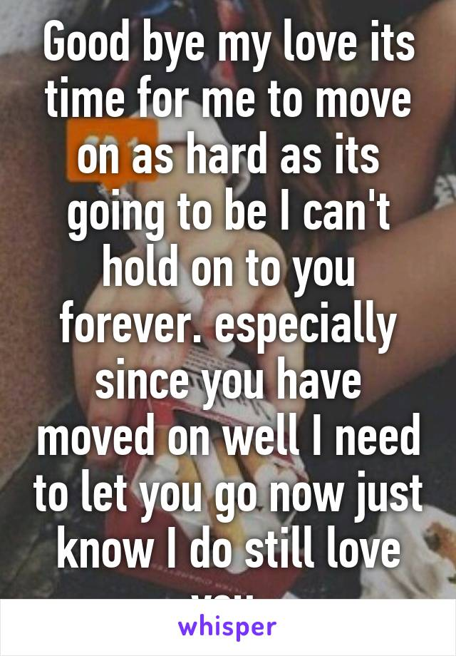 Good bye my love its time for me to move on as hard as its going to be I can't hold on to you forever. especially since you have moved on well I need to let you go now just know I do still love you.