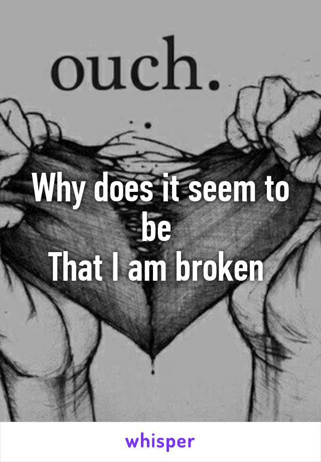 Why does it seem to be  That I am broken