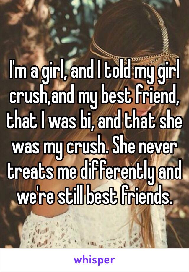 I'm a girl, and I told my girl crush,and my best friend,  that I was bi, and that she was my crush. She never treats me differently and we're still best friends.