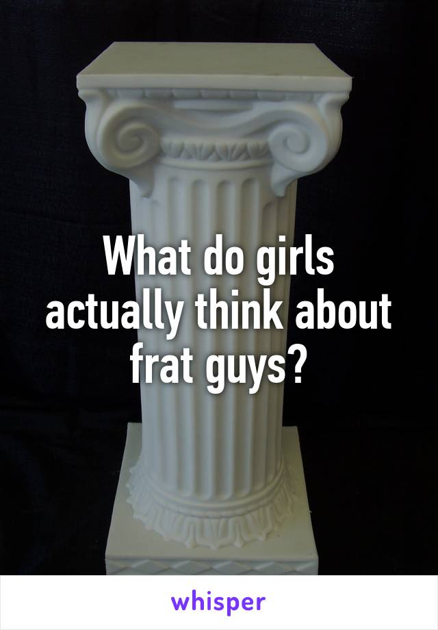 What do girls actually think about frat guys?