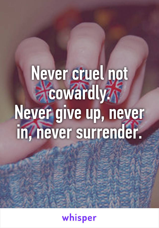 Never cruel not cowardly. Never give up, never in, never surrender.