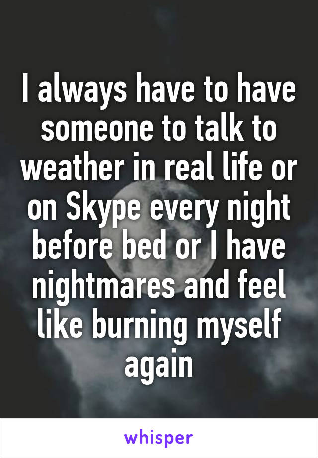 I always have to have someone to talk to weather in real life or on Skype every night before bed or I have nightmares and feel like burning myself again