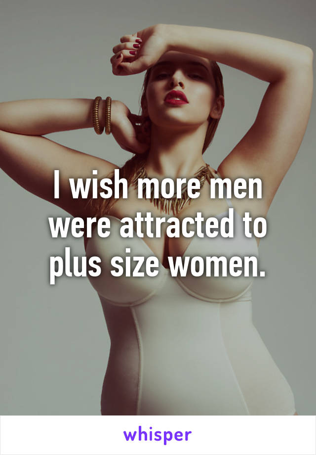 I wish more men were attracted to plus size women.