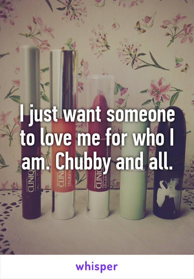 I just want someone to love me for who I am. Chubby and all.