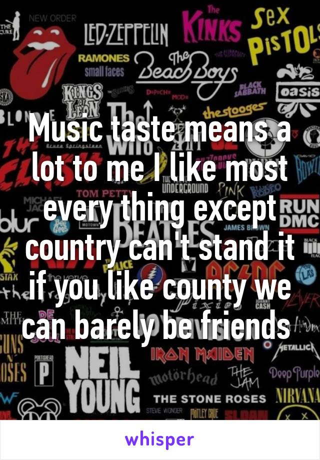 Music taste means a lot to me I like most every thing except country can't stand it if you like county we can barely be friends