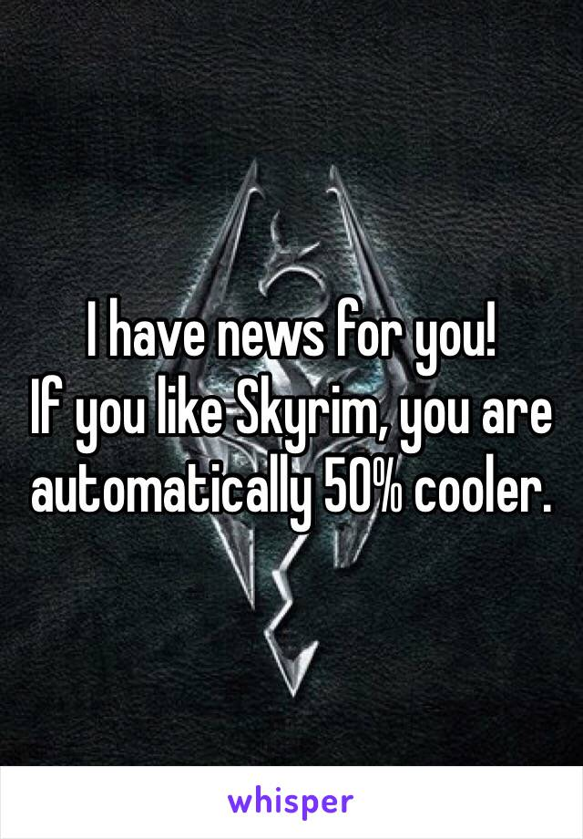 I have news for you! If you like Skyrim, you are automatically 50% cooler.