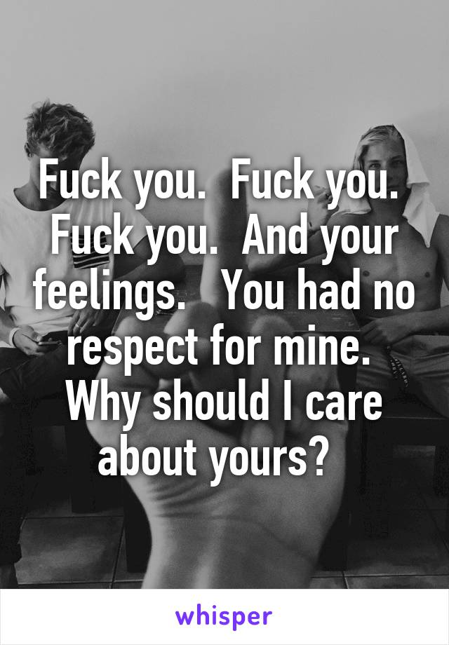 Fuck you.  Fuck you.  Fuck you.  And your feelings.   You had no respect for mine.  Why should I care about yours?