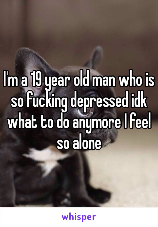 I'm a 19 year old man who is so fucking depressed idk what to do anymore I feel so alone