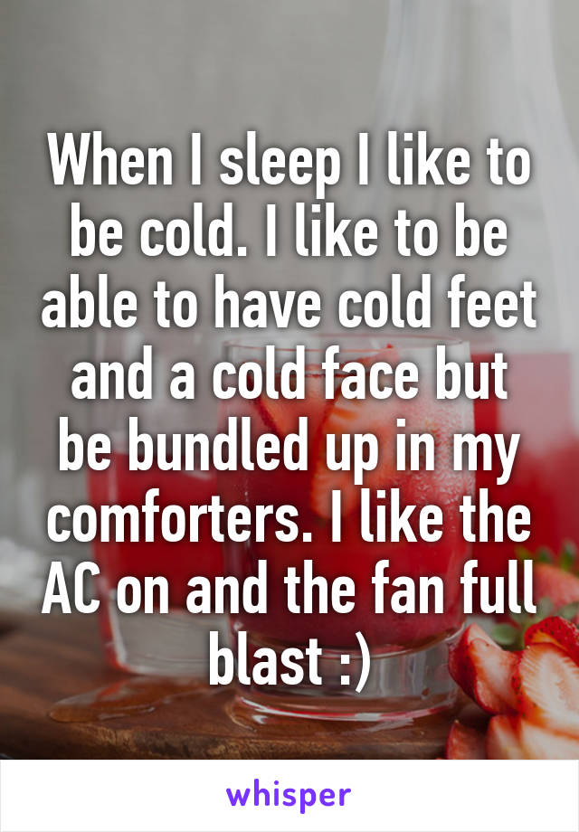When I sleep I like to be cold. I like to be able to have cold feet and a cold face but be bundled up in my comforters. I like the AC on and the fan full blast :)