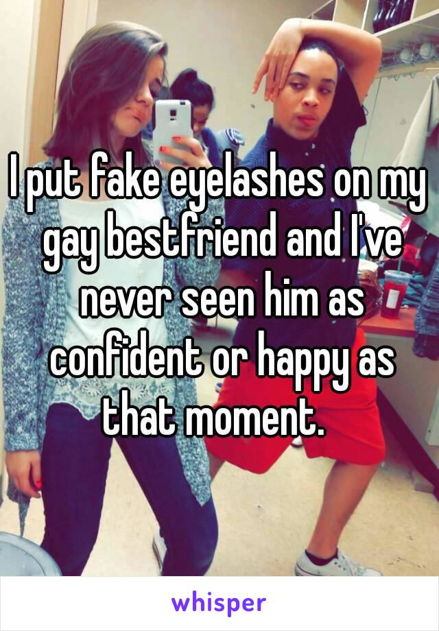 I put fake eyelashes on my gay bestfriend and I've never seen him as confident or happy as that moment.