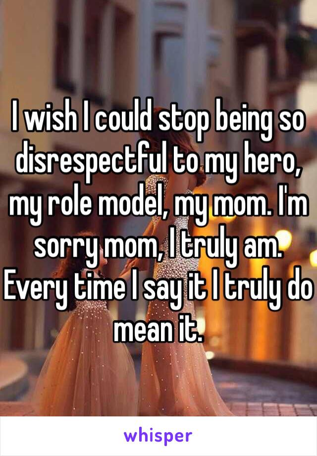 I wish I could stop being so disrespectful to my hero, my role model, my mom. I'm sorry mom, I truly am. Every time I say it I truly do mean it.