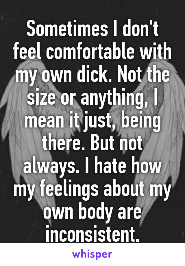Sometimes I don't feel comfortable with my own dick. Not the size or anything, I mean it just, being there. But not always. I hate how my feelings about my own body are inconsistent.