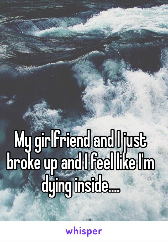 My girlfriend and I just broke up and I feel like I'm dying inside....