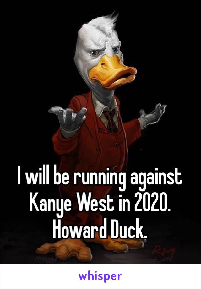 I will be running against Kanye West in 2020.  Howard Duck.