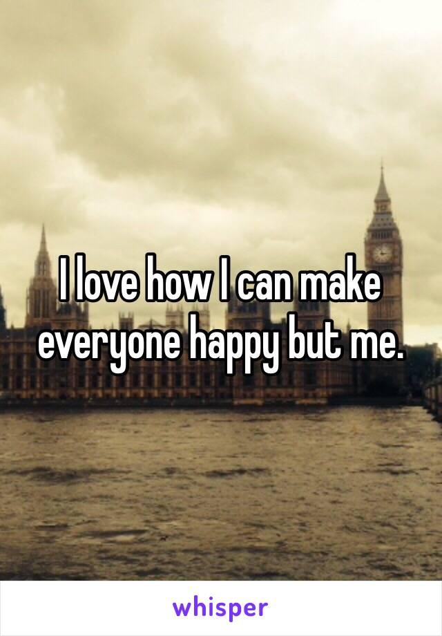I love how I can make everyone happy but me.
