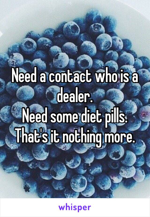 Need a contact who is a dealer.  Need some diet pills. That's it nothing more.
