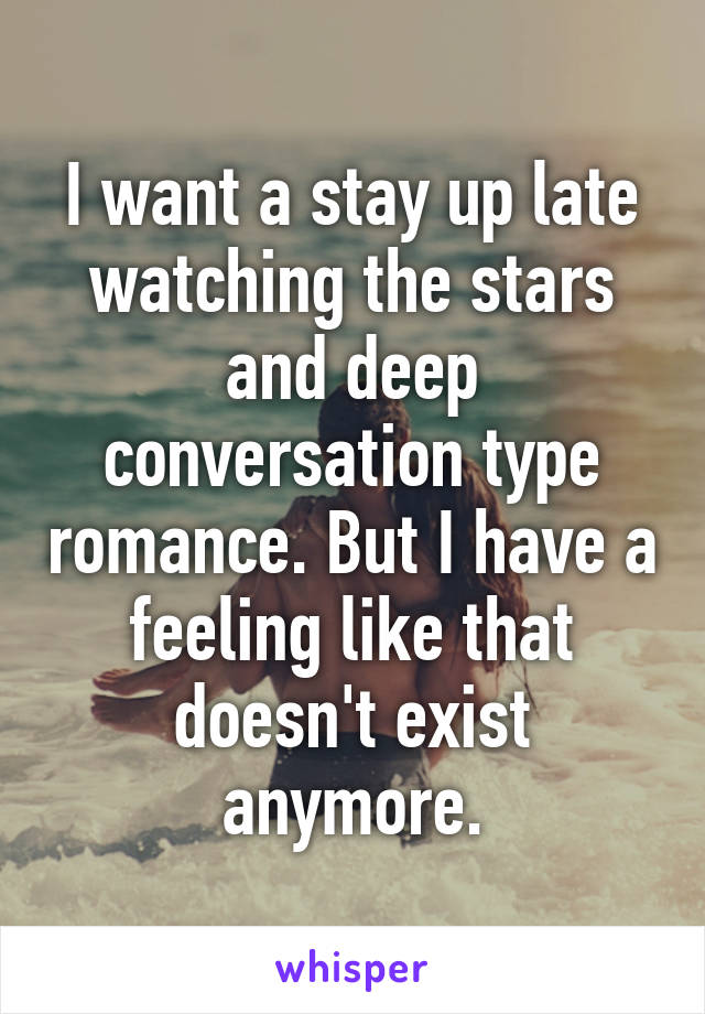 I want a stay up late watching the stars and deep conversation type romance. But I have a feeling like that doesn't exist anymore.