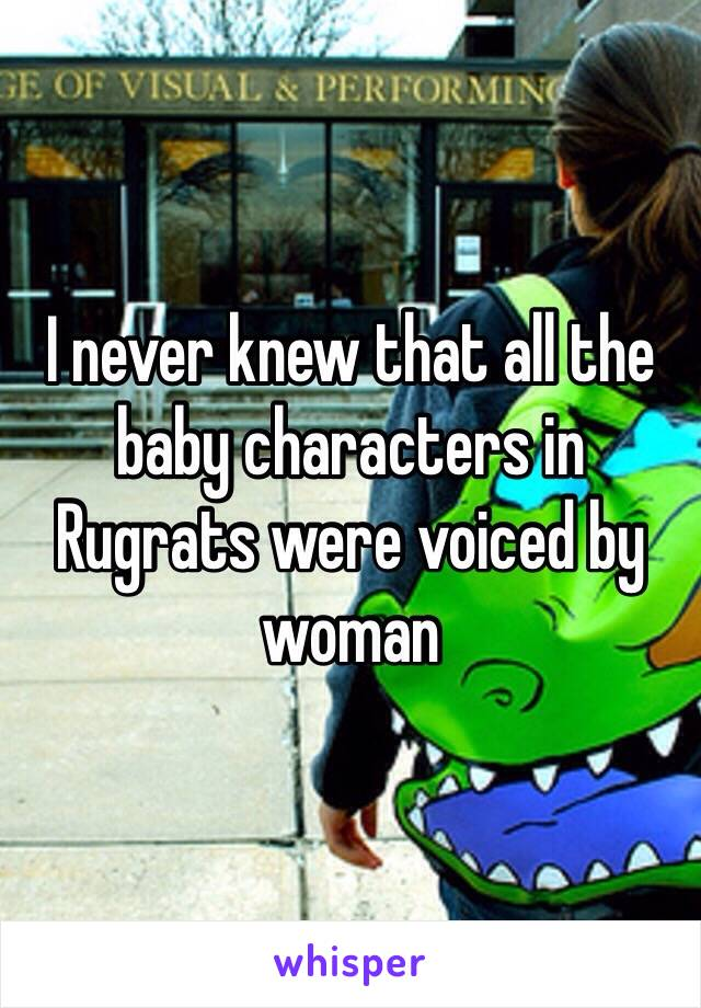 I never knew that all the baby characters in Rugrats were voiced by woman