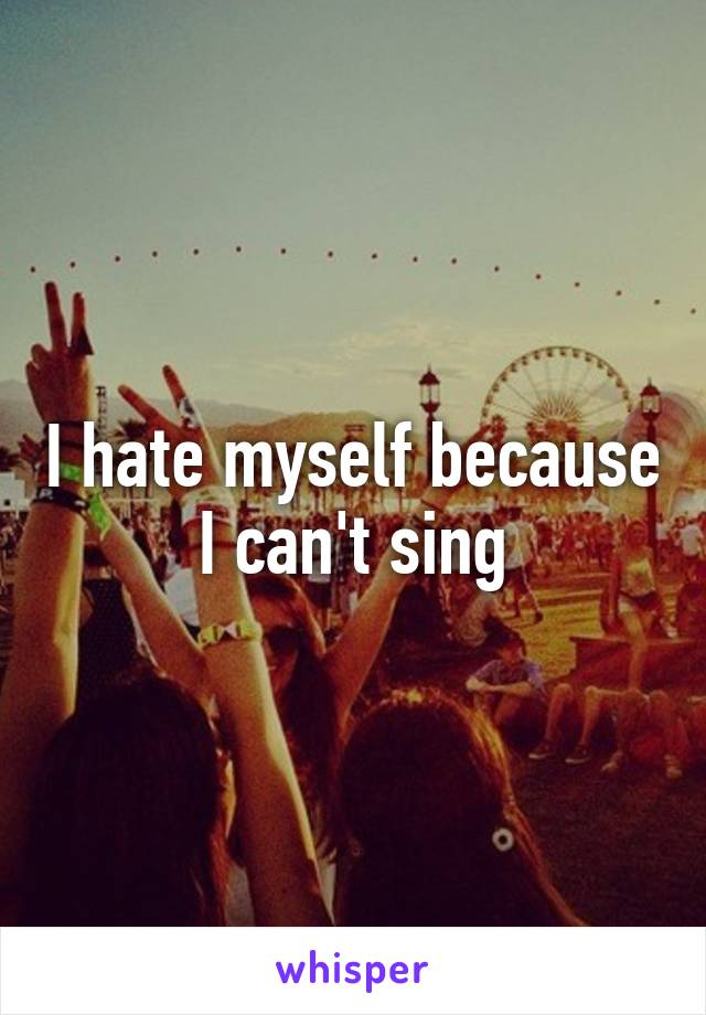 I hate myself because I can't sing